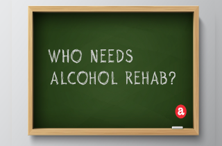 Who needs alcohol rehab?