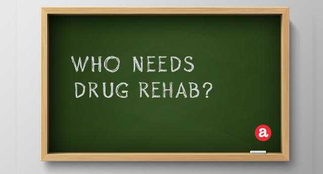 Who needs drug rehab?