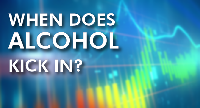 When does alcohol kick in?